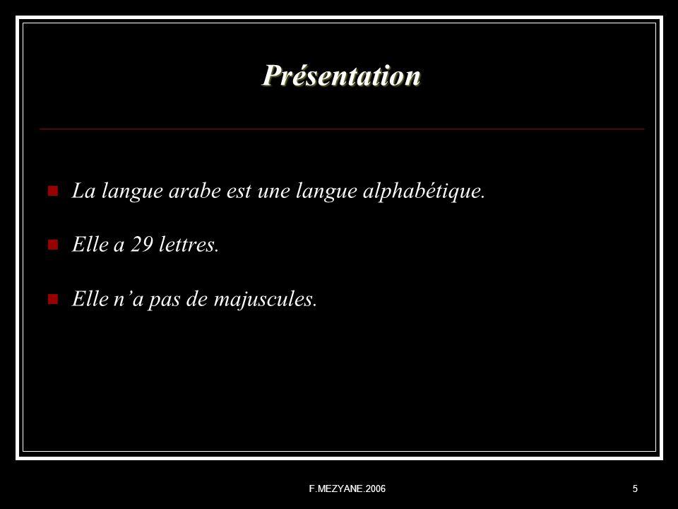 F.MEZYANE.20065 Présentation La langue arabe est une langue alphabétique. Elle a 29 lettres. Elle na pas de majuscules.