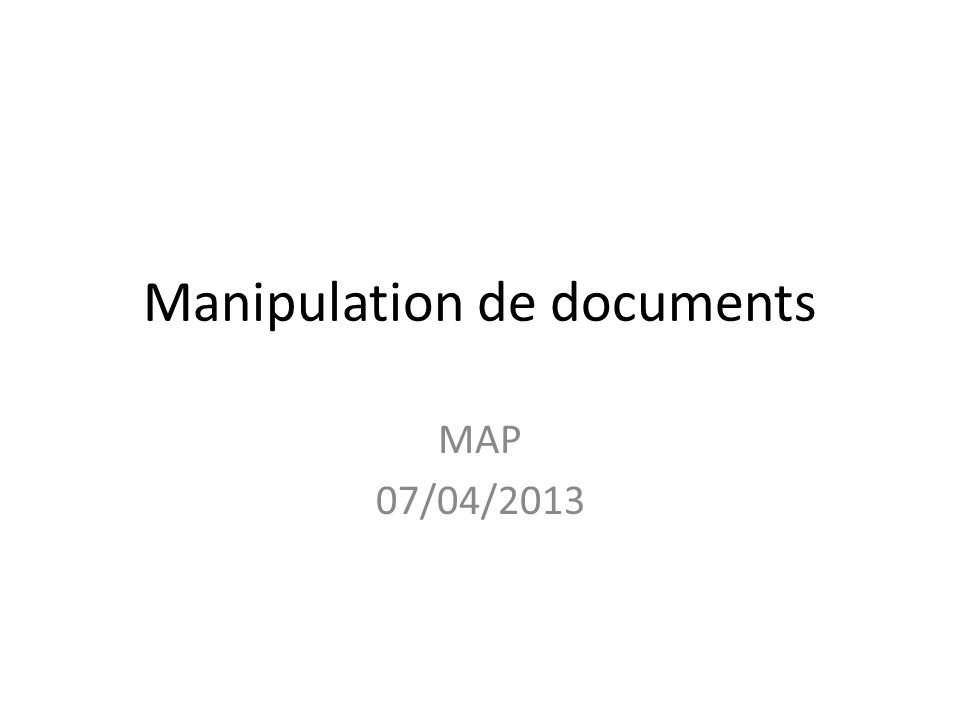Manipulation de documents MAP 07/04/2013