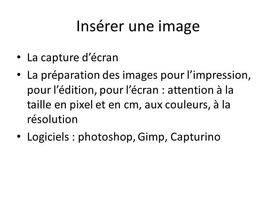 Insérer une image La capture décran La préparation des images pour limpression, pour lédition, pour lécran : attention à la taille en pixel et en cm, aux couleurs, à la résolution Logiciels : photoshop, Gimp, Capturino