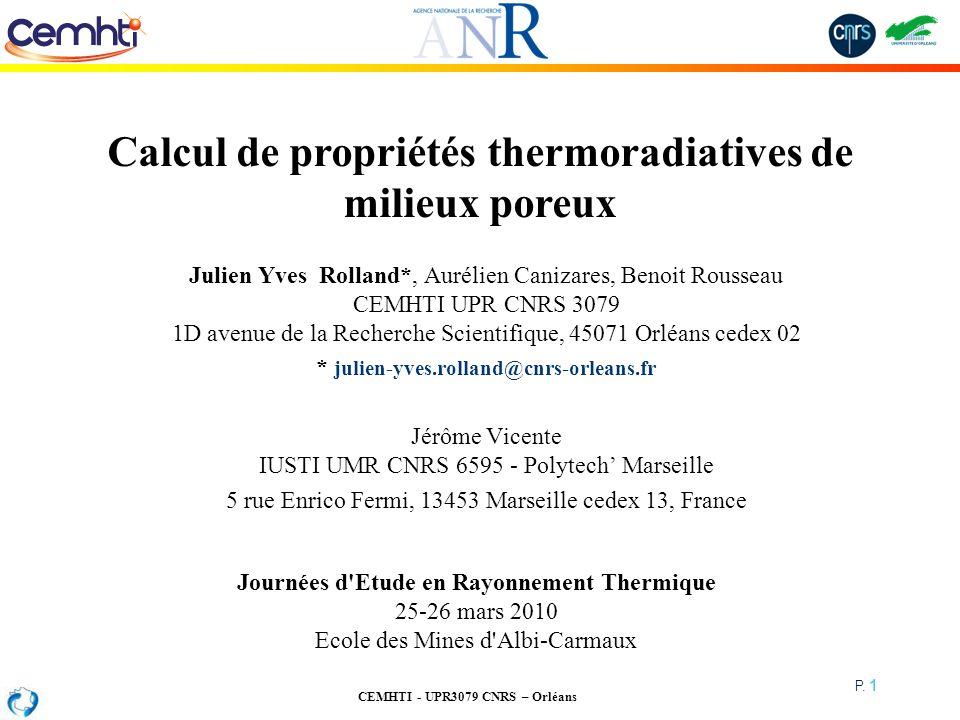 CEMHTI - UPR3079 CNRS – Orléans P. 1 Calcul de propriétés thermoradiatives de milieux poreux Julien Yves Rolland*, Aurélien Canizares, Benoit Rousseau