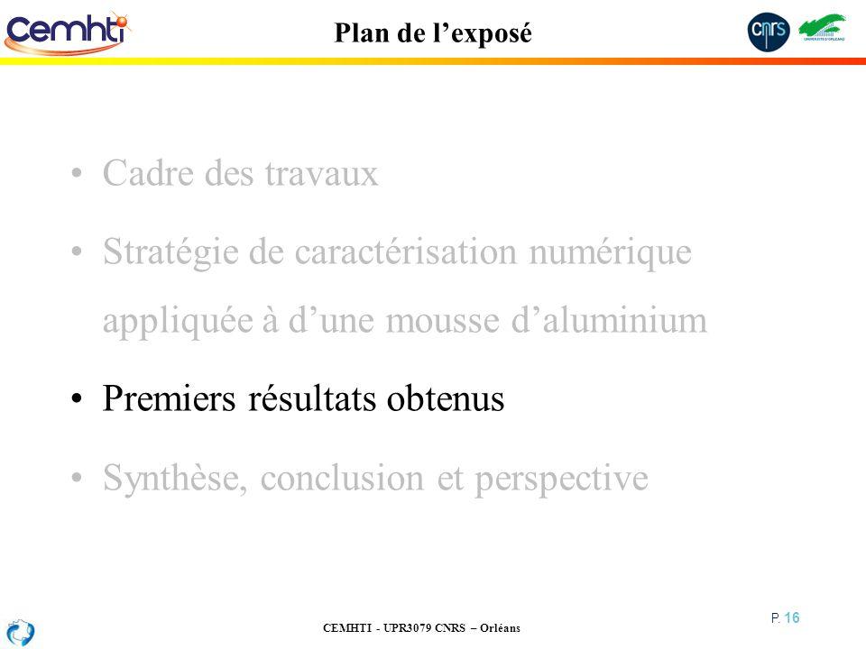 CEMHTI - UPR3079 CNRS – Orléans P. 16 Plan de lexposé Cadre des travaux Stratégie de caractérisation numérique appliquée à dune mousse daluminium Prem