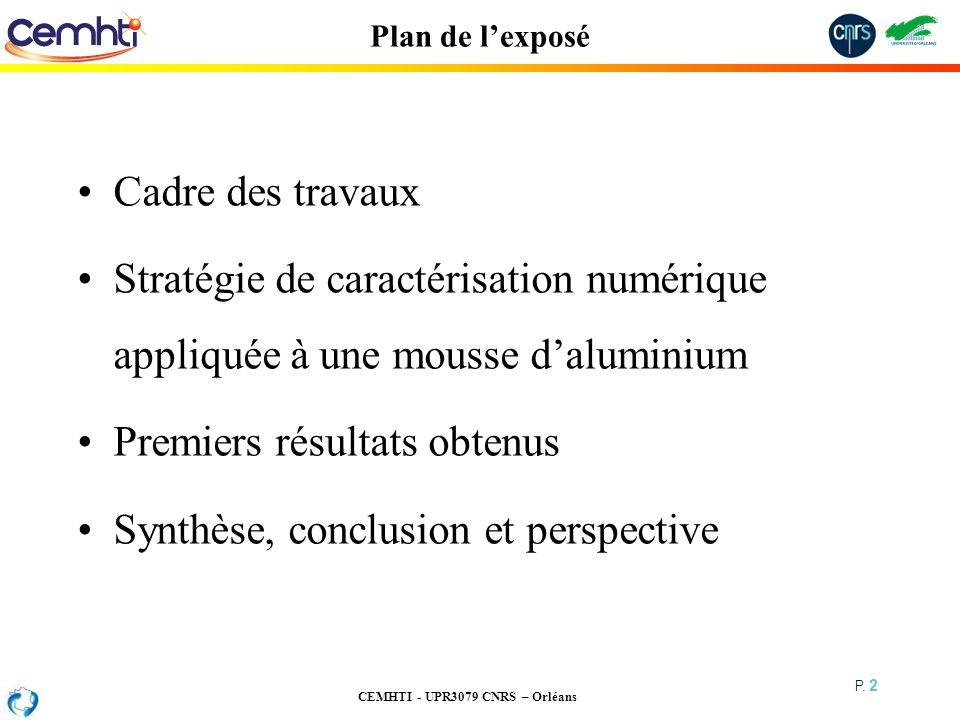CEMHTI - UPR3079 CNRS – Orléans P. 2 Plan de lexposé Cadre des travaux Stratégie de caractérisation numérique appliquée à une mousse daluminium Premie