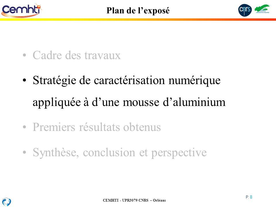 CEMHTI - UPR3079 CNRS – Orléans P. 8 Plan de lexposé Cadre des travaux Stratégie de caractérisation numérique appliquée à dune mousse daluminium Premi