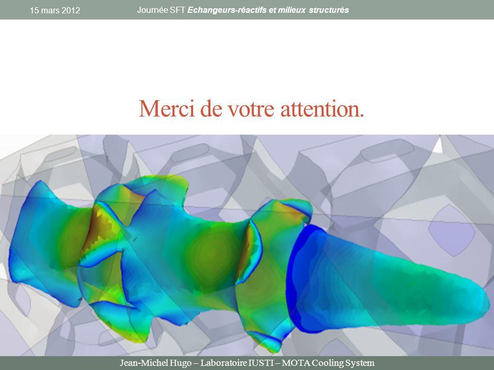 Jean-Michel Hugo – Laboratoire IUSTI – MOTA Cooling System Merci de votre attention. 15 mars 2012 Journée SFT Echangeurs-réactifs et milieux structuré