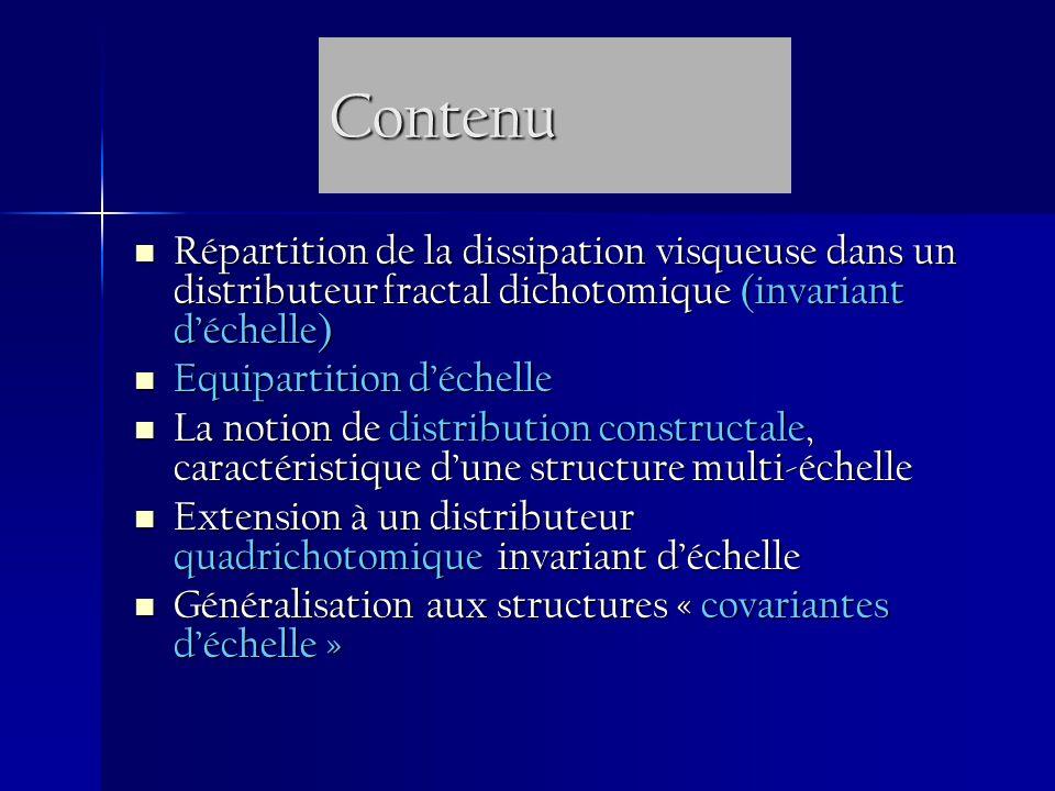 Contenu Répartition de la dissipation visqueuse dans un distributeur fractal dichotomique (invariant déchelle) Répartition de la dissipation visqueuse dans un distributeur fractal dichotomique (invariant déchelle) Equipartition déchelle Equipartition déchelle La notion de distribution constructale, caractéristique dune structure multi-échelle La notion de distribution constructale, caractéristique dune structure multi-échelle Extension à un distributeur quadrichotomique invariant déchelle Extension à un distributeur quadrichotomique invariant déchelle Généralisation aux structures « covariantes déchelle » Généralisation aux structures « covariantes déchelle »