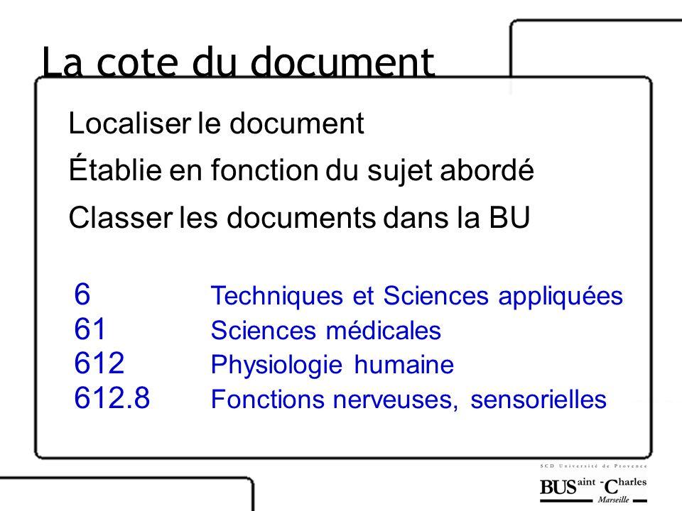 La cote du document Localiser le document Établie en fonction du sujet abordé Classer les documents dans la BU 6 Techniques et Sciences appliquées 61 Sciences médicales 612 Physiologie humaine 612.8 Fonctions nerveuses, sensorielles