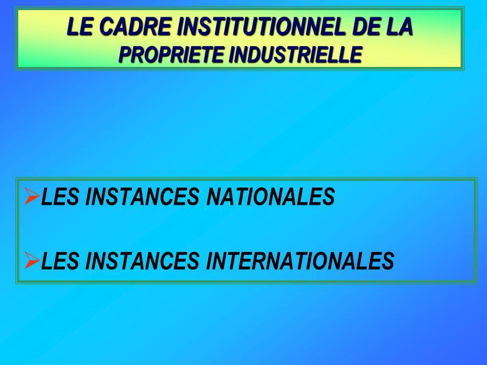 LE CADRE INSTITUTIONNEL DE LA PROPRIETE INDUSTRIELLE LES INSTANCES NATIONALES LES INSTANCES INTERNATIONALES