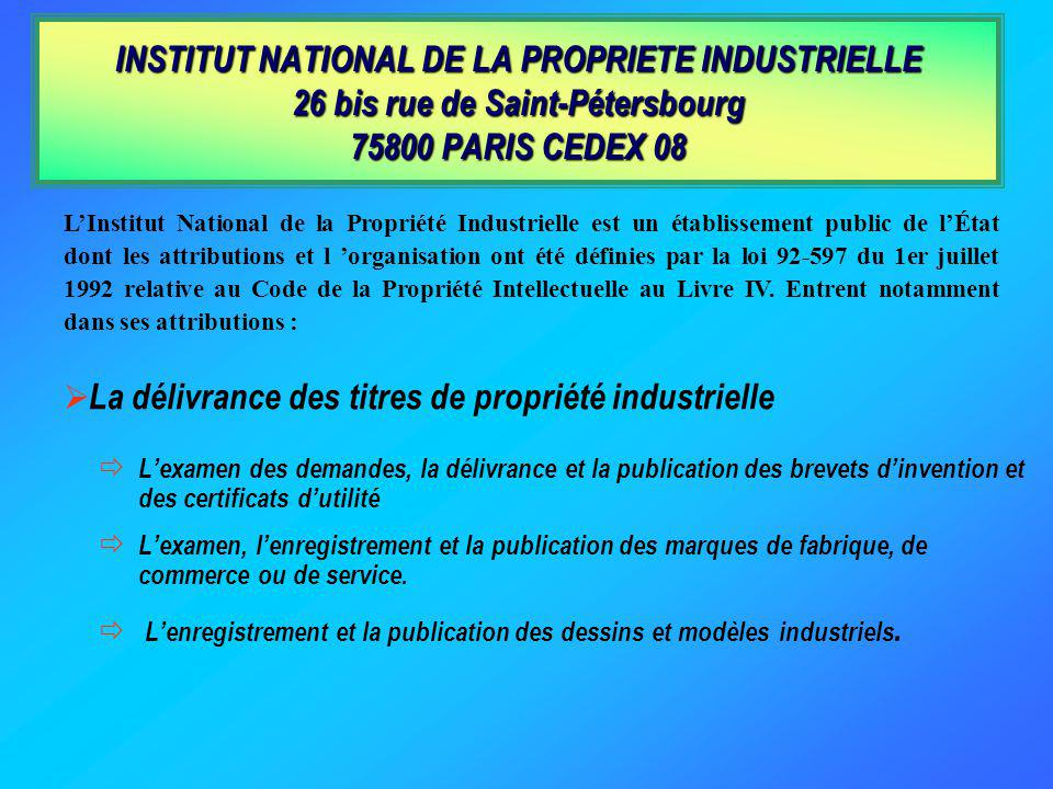 LInstitut National de la Propriété Industrielle est un établissement public de lÉtat dont les attributions et l organisation ont été définies par la loi 92-597 du 1er juillet 1992 relative au Code de la Propriété Intellectuelle au Livre IV.
