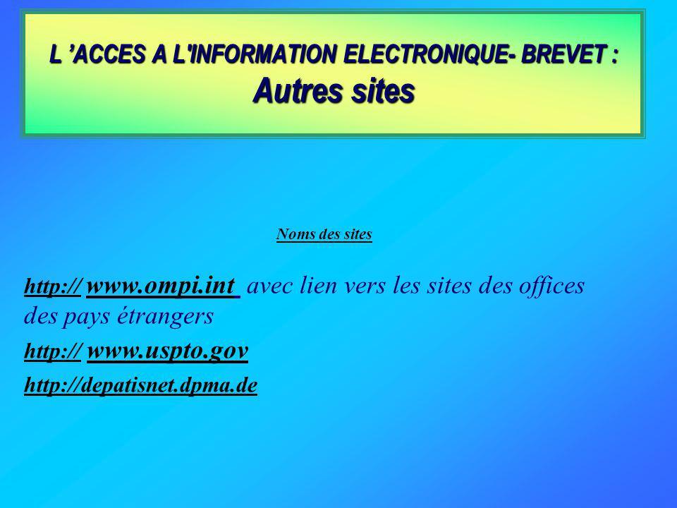 L ACCES A L INFORMATION ELECTRONIQUE- BREVET : Autres sites Noms des sites http:// www.ompi.int avec lien vers les sites des offices des pays étrangers http:// www.uspto.gov http://depatisnet.dpma.de