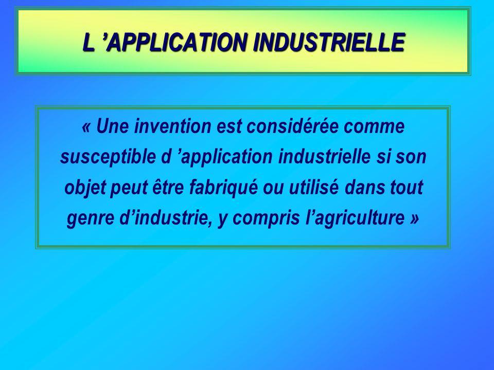 « Une invention est considérée comme susceptible d application industrielle si son objet peut être fabriqué ou utilisé dans tout genre dindustrie, y compris lagriculture » L APPLICATION INDUSTRIELLE