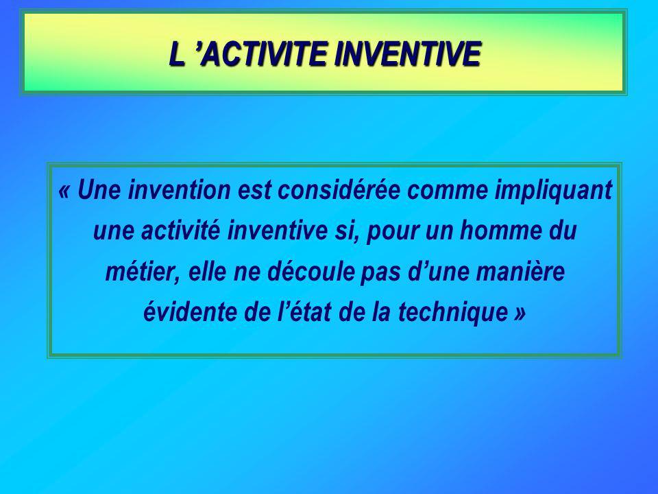 L ACTIVITE INVENTIVE « Une invention est considérée comme impliquant une activité inventive si, pour un homme du métier, elle ne découle pas dune manière évidente de létat de la technique »