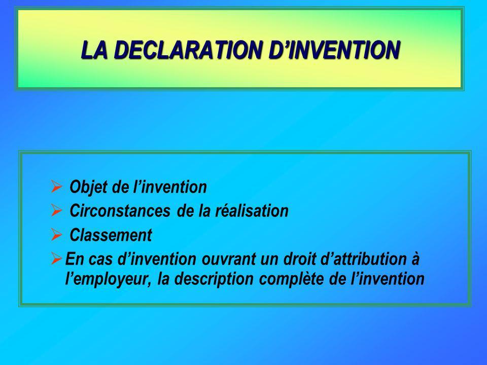 LA DECLARATION DINVENTION Objet de linvention Circonstances de la réalisation Classement En cas dinvention ouvrant un droit dattribution à lemployeur, la description complète de linvention