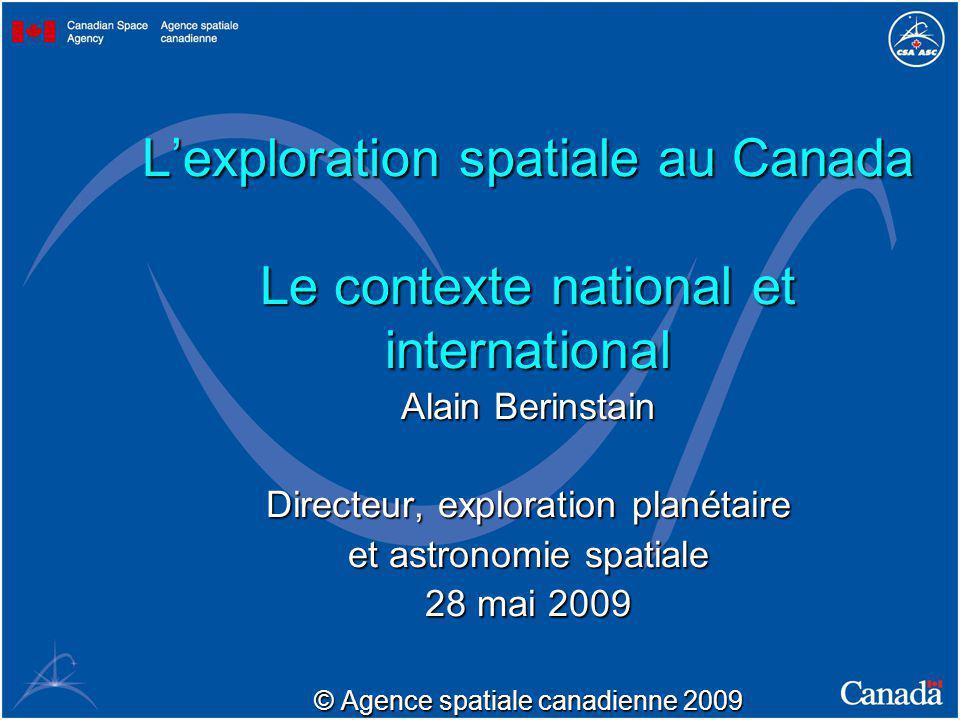Lexploration spatiale au Canada Le contexte national et international Alain Berinstain Directeur, exploration planétaire et astronomie spatiale 28 mai 2009 © Agence spatiale canadienne 2009