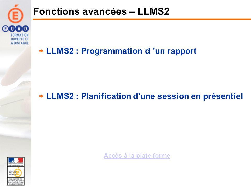 LLMS2 : Programmation d un rapport LLMS2 : Planification dune session en présentiel Fonctions avancées – LLMS2 Accès à la plate-forme