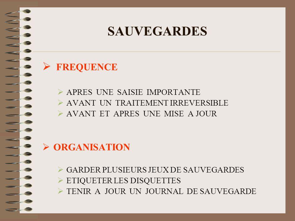 SAUVEGARDES FREQUENCE APRES UNE SAISIE IMPORTANTE AVANT UN TRAITEMENT IRREVERSIBLE AVANT ET APRES UNE MISE A JOUR ORGANISATION GARDER PLUSIEURS JEUX DE SAUVEGARDES ETIQUETER LES DISQUETTES TENIR A JOUR UN JOURNAL DE SAUVEGARDE