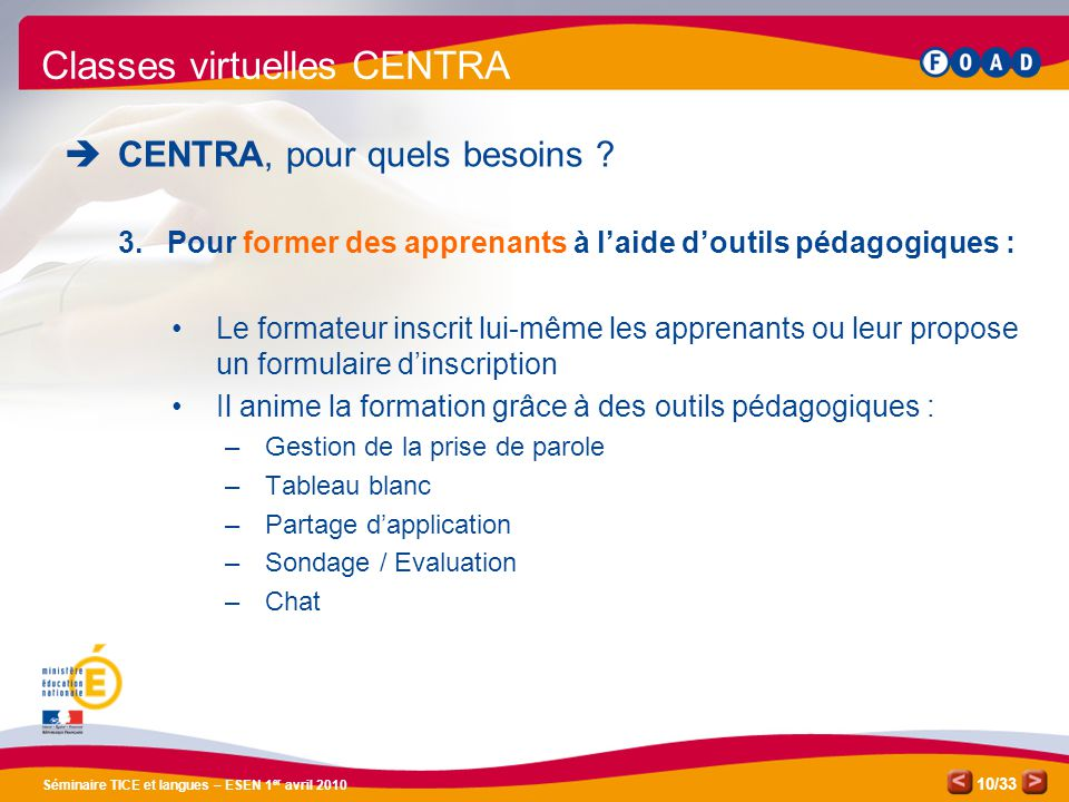 /33 Séminaire TICE et langues – ESEN 1 er avril 2010 10 Classes virtuelles CENTRA CENTRA, pour quels besoins ? 3.Pour former des apprenants à laide do