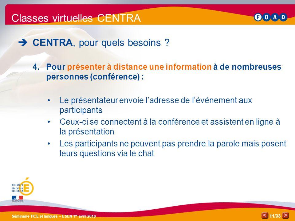 /33 Séminaire TICE et langues – ESEN 1 er avril 2010 11 Classes virtuelles CENTRA CENTRA, pour quels besoins ? 4.Pour présenter à distance une informa