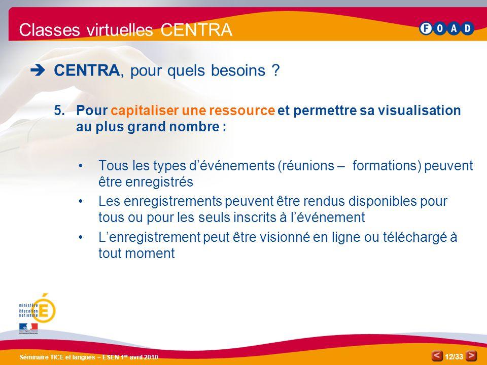 /33 Séminaire TICE et langues – ESEN 1 er avril 2010 12 Classes virtuelles CENTRA CENTRA, pour quels besoins ? 5.Pour capitaliser une ressource et per