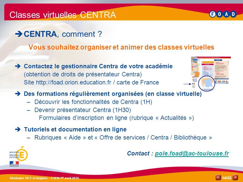 /33 Séminaire TICE et langues – ESEN 1 er avril 2010 14 Classes virtuelles CENTRA CENTRA, comment ? Vous souhaitez organiser et animer des classes vir