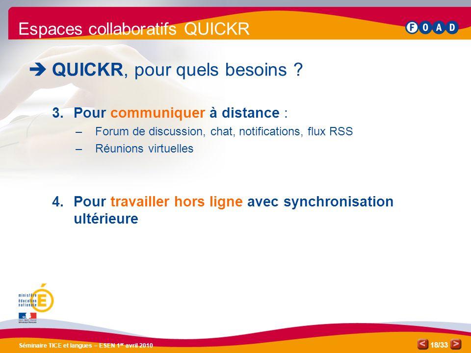 /33 Séminaire TICE et langues – ESEN 1 er avril 2010 18 Espaces collaboratifs QUICKR QUICKR, pour quels besoins ? 3.Pour communiquer à distance : –For