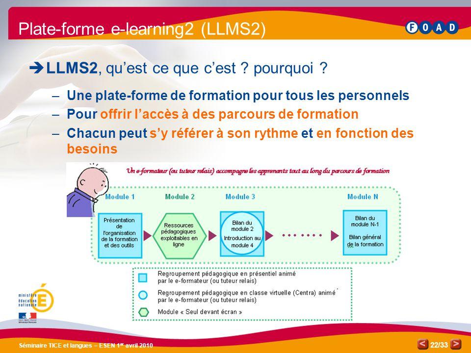 /33 Séminaire TICE et langues – ESEN 1 er avril 2010 22 Plate-forme e-learning2 (LLMS2) LLMS2, quest ce que cest ? pourquoi ? –Une plate-forme de form