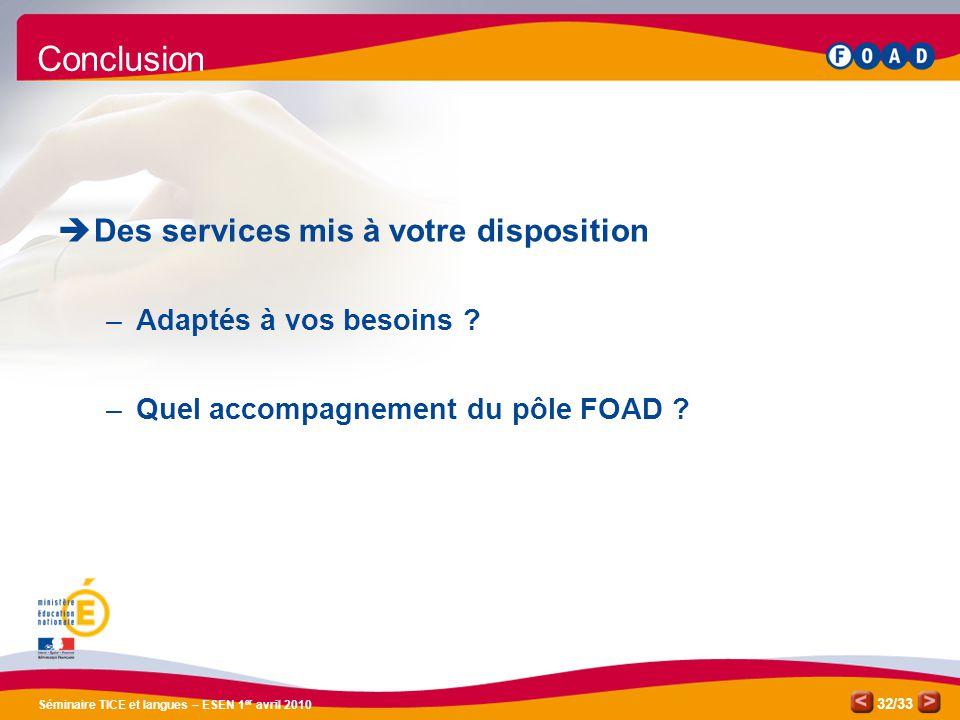 /33 Séminaire TICE et langues – ESEN 1 er avril 2010 32 Conclusion Des services mis à votre disposition –Adaptés à vos besoins ? –Quel accompagnement