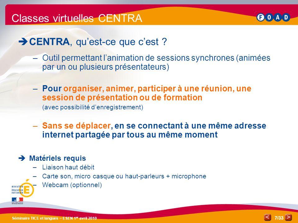 /33 Séminaire TICE et langues – ESEN 1 er avril 2010 7 Classes virtuelles CENTRA CENTRA, quest-ce que cest ? –Outil permettant lanimation de sessions