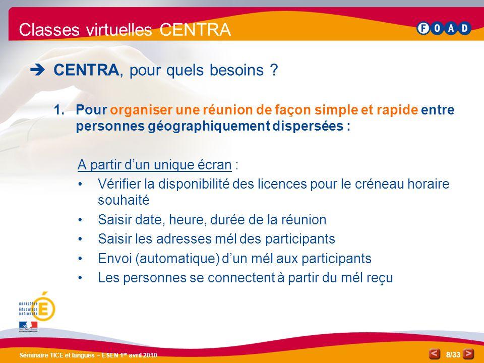 /33 Séminaire TICE et langues – ESEN 1 er avril 2010 8 Classes virtuelles CENTRA CENTRA, pour quels besoins ? 1.Pour organiser une réunion de façon si