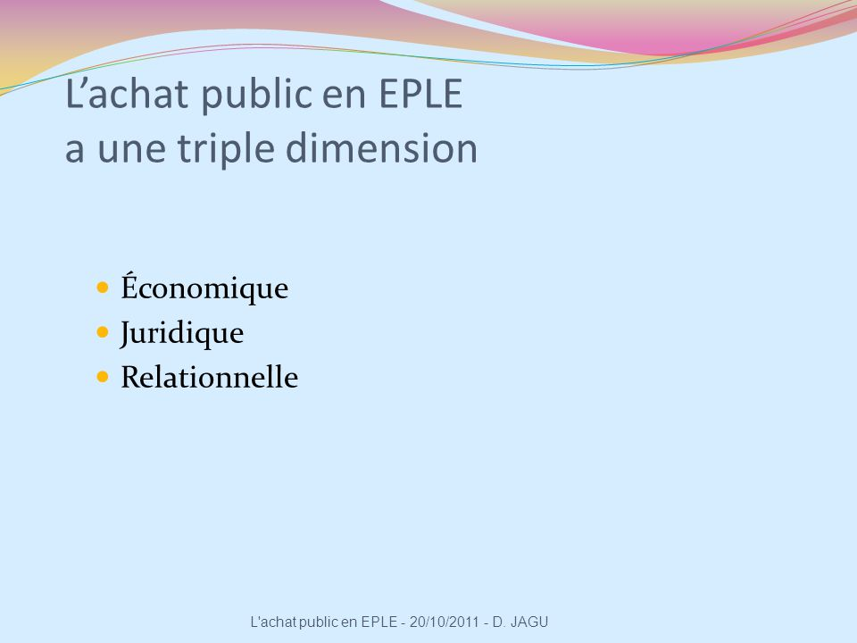 Lachat public en EPLE a une triple dimension Économique Juridique Relationnelle L'achat public en EPLE - 20/10/2011 - D. JAGU