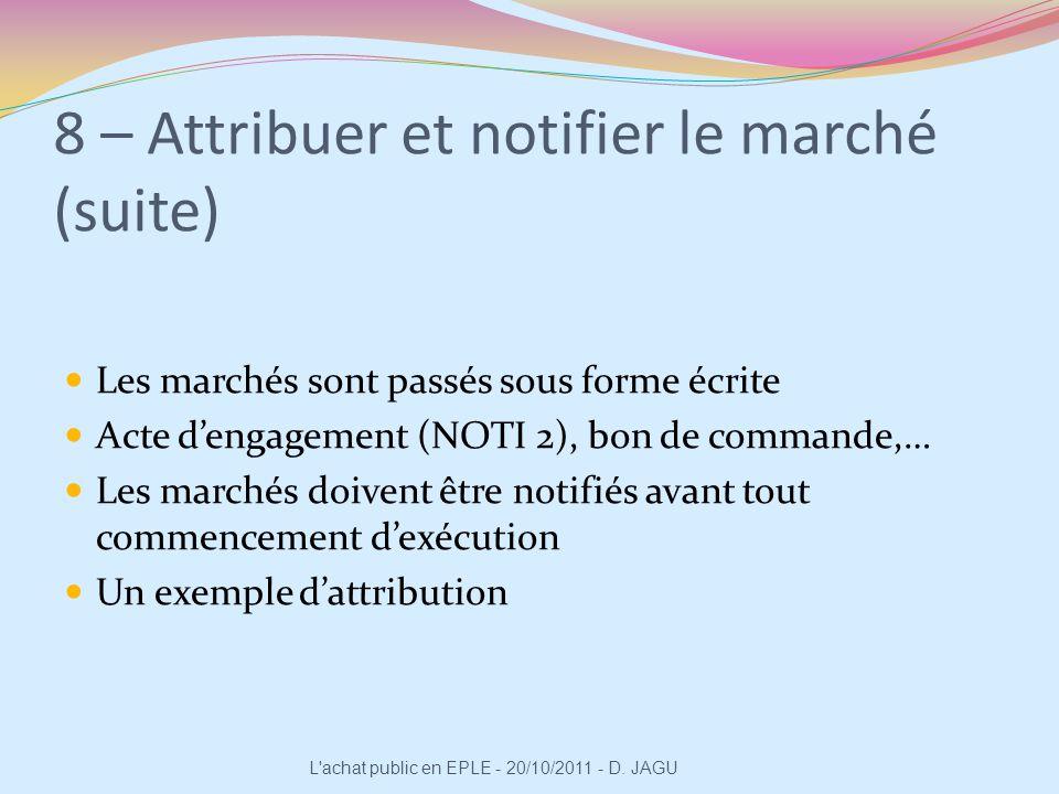 8 – Attribuer et notifier le marché (suite) Les marchés sont passés sous forme écrite Acte dengagement (NOTI 2), bon de commande,… Les marchés doivent