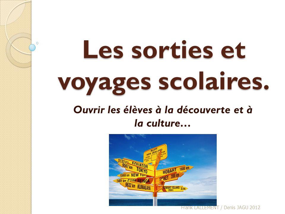 Les sorties et voyages scolaires. Ouvrir les élèves à la découverte et à la culture… Frank LALLEMENT / Denis JAGU 2012