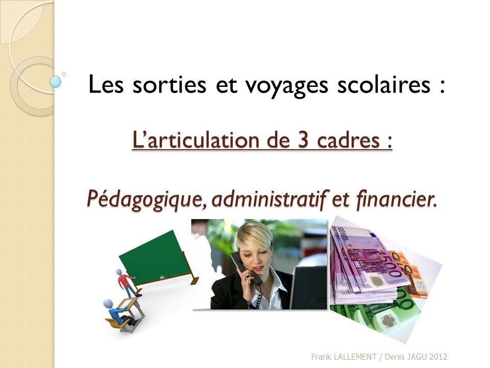 Larticulation de 3 cadres : Pédagogique, administratif et financier. Frank LALLEMENT / Denis JAGU 2012 Les sorties et voyages scolaires :