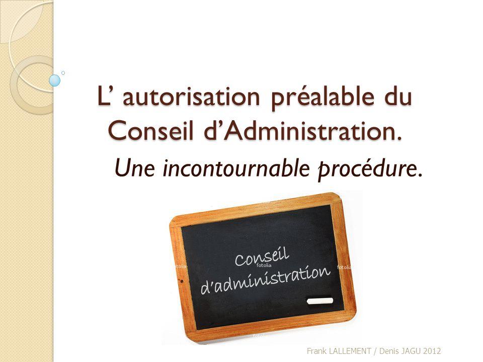 L autorisation préalable du Conseil dAdministration. Une incontournable procédure. Frank LALLEMENT / Denis JAGU 2012