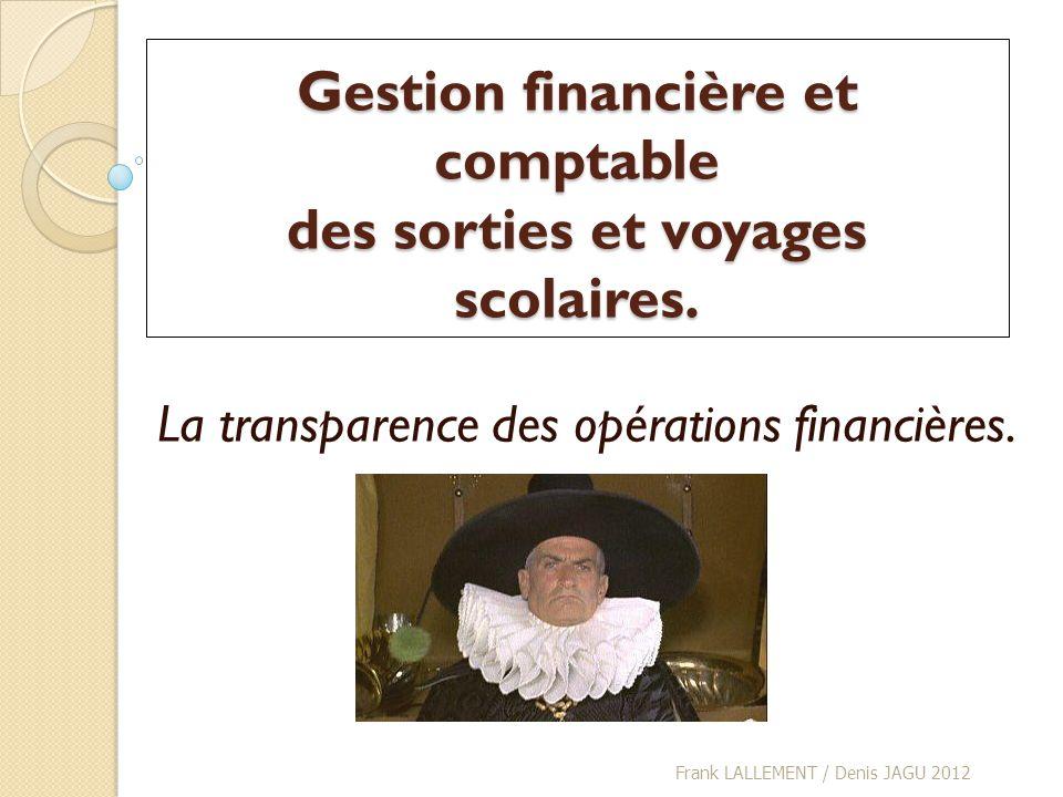 Gestion financière et comptable des sorties et voyages scolaires. La transparence des opérations financières. Frank LALLEMENT / Denis JAGU 2012
