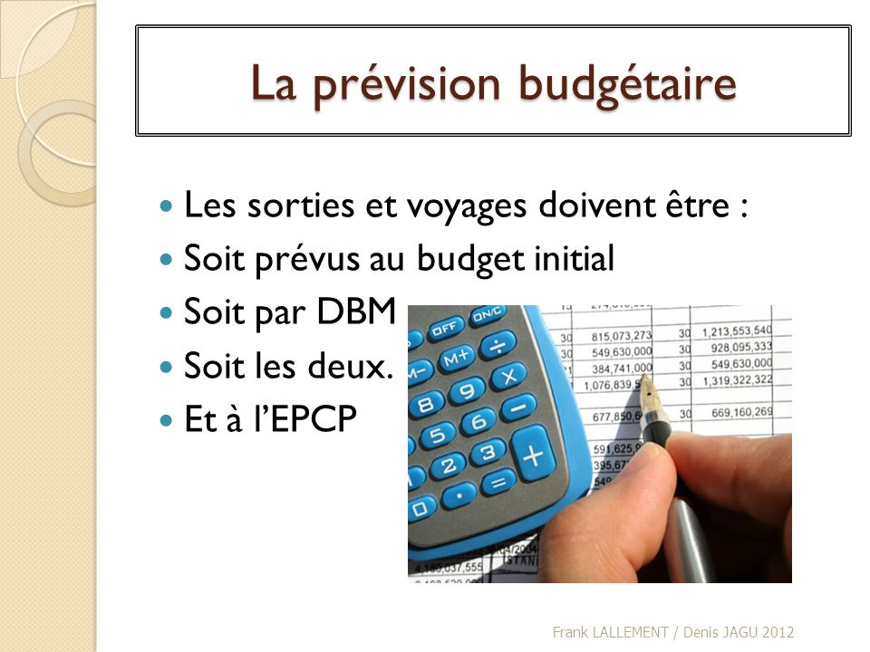 La prévision budgétaire Les sorties et voyages doivent être : Soit prévus au budget initial Soit par DBM Soit les deux. Et à lEPCP Frank LALLEMENT / D