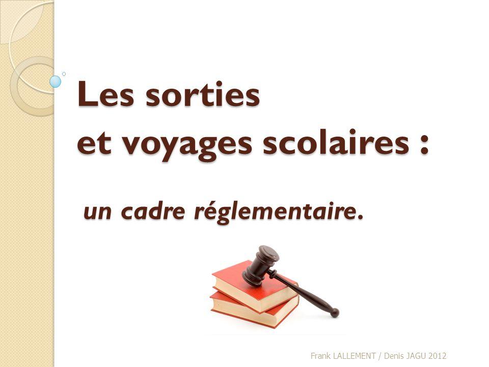 Les sorties et voyages scolaires : un cadre réglementaire. Frank LALLEMENT / Denis JAGU 2012