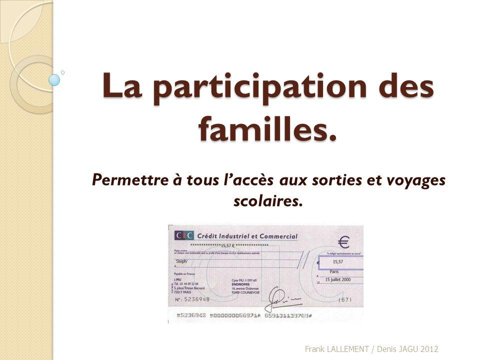 La participation des familles. Permettre à tous laccès aux sorties et voyages scolaires. Frank LALLEMENT / Denis JAGU 2012