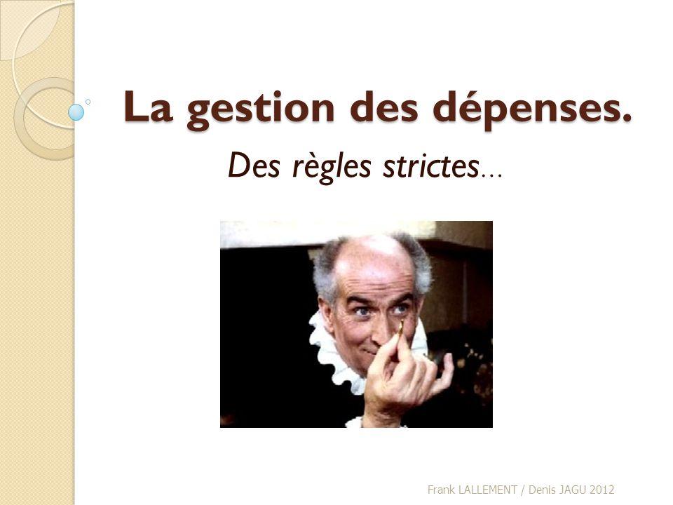 La gestion des dépenses. Des règles strictes … Frank LALLEMENT / Denis JAGU 2012
