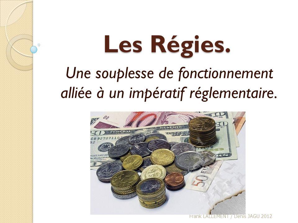 Les Régies. Une souplesse de fonctionnement alliée à un impératif réglementaire. Frank LALLEMENT / Denis JAGU 2012