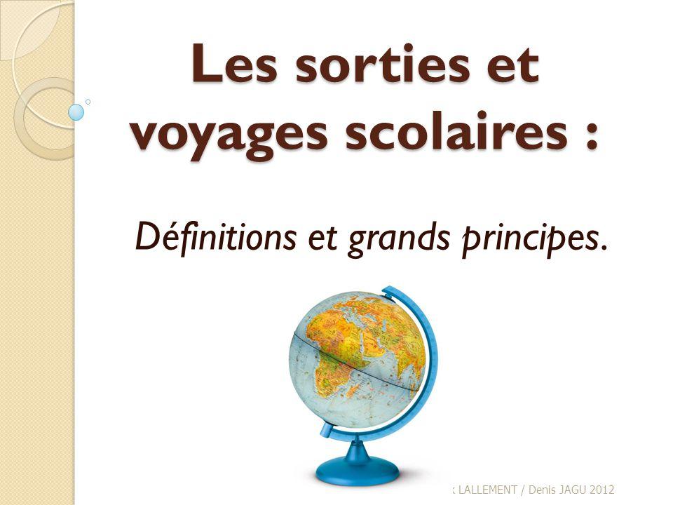 Les sorties et voyages scolaires : Définitions et grands principes. Frank LALLEMENT / Denis JAGU 2012