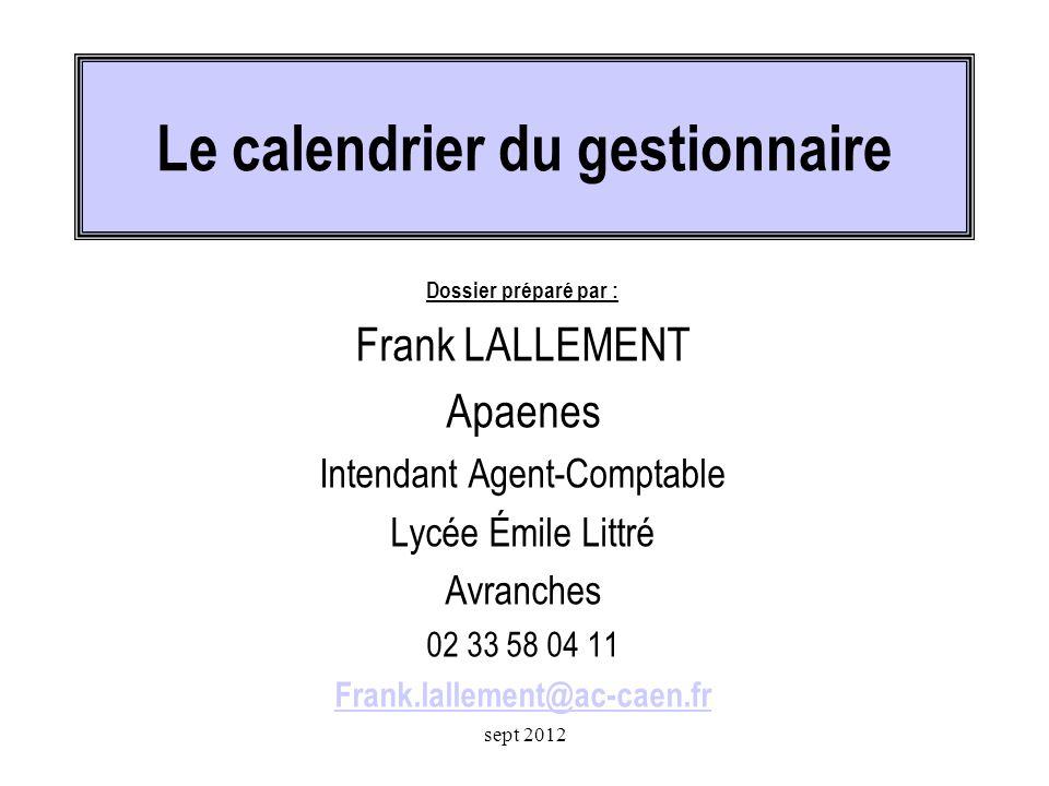 Le calendrier du gestionnaire Dossier préparé par : Frank LALLEMENT Apaenes Intendant Agent-Comptable Lycée Émile Littré Avranches 02 33 58 04 11 Frank.lallement@ac-caen.fr sept 2012