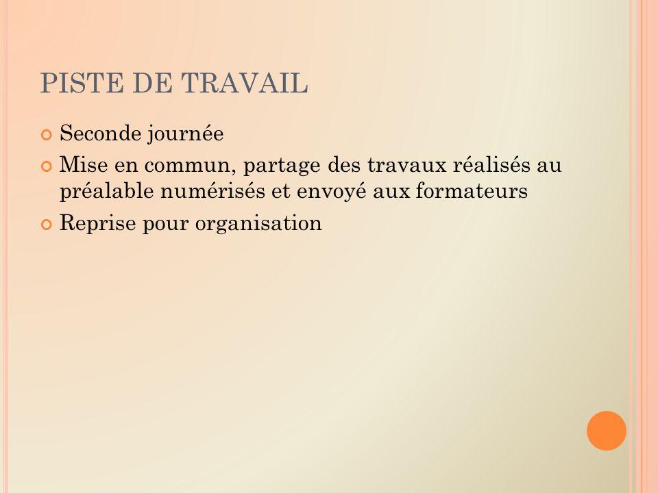 PISTE DE TRAVAIL Seconde journée Mise en commun, partage des travaux réalisés au préalable numérisés et envoyé aux formateurs Reprise pour organisation