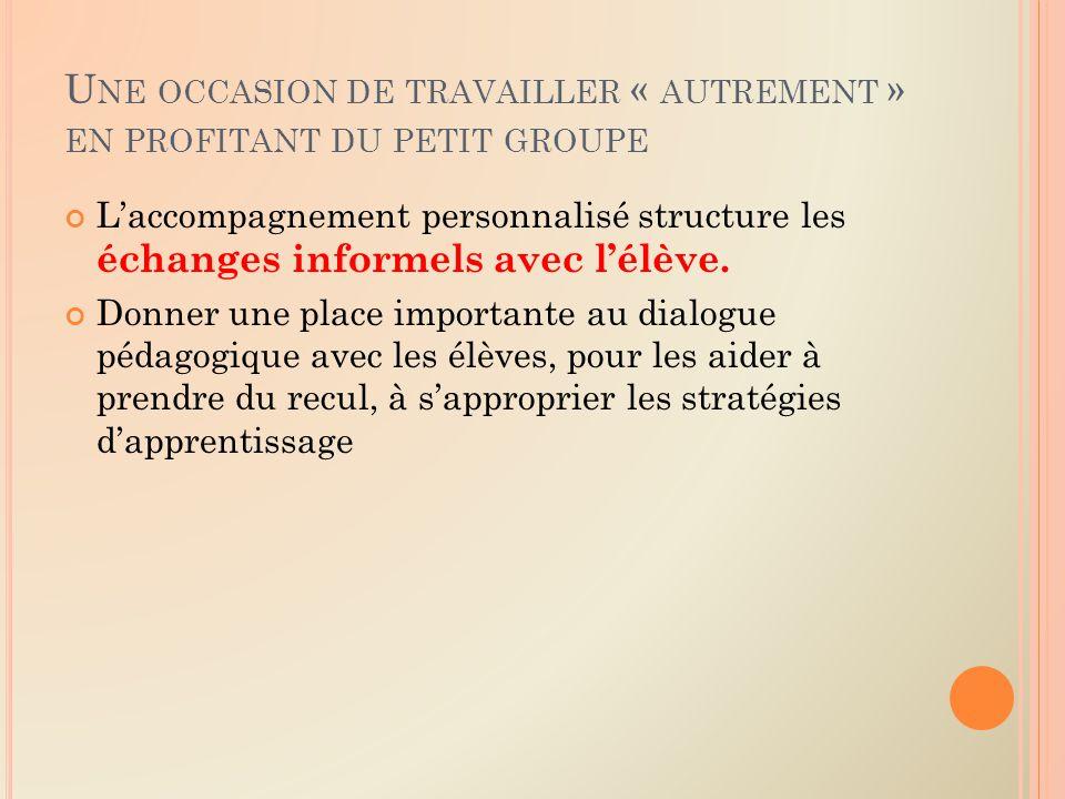 U NE OCCASION DE TRAVAILLER « AUTREMENT » EN PROFITANT DU PETIT GROUPE Laccompagnement personnalisé structure les échanges informels avec lélève.