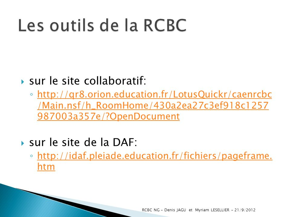sur le site collaboratif: http://qr8.orion.education.fr/LotusQuickr/caenrcbc /Main.nsf/h_RoomHome/430a2ea27c3ef918c1257 987003a357e/?OpenDocument http://qr8.orion.education.fr/LotusQuickr/caenrcbc /Main.nsf/h_RoomHome/430a2ea27c3ef918c1257 987003a357e/?OpenDocument sur le site de la DAF: http://idaf.pleiade.education.fr/fichiers/pageframe.