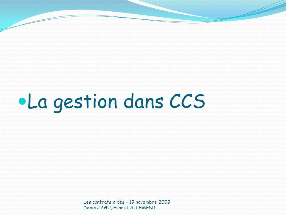 La gestion dans CCS Les contrats aidés - 19 novembre 2009 Denis JAGU, Frank LALLEMENT