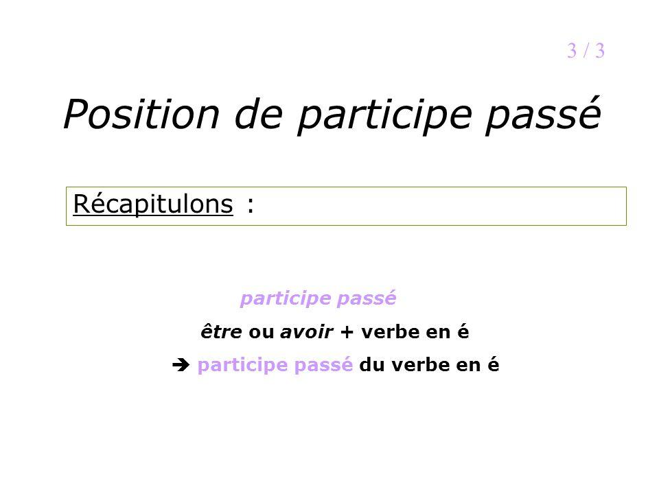 Position de participe passé Récapitulons : 3 / 3 participe passé être ou avoir + verbe en é participe passé du verbe en é