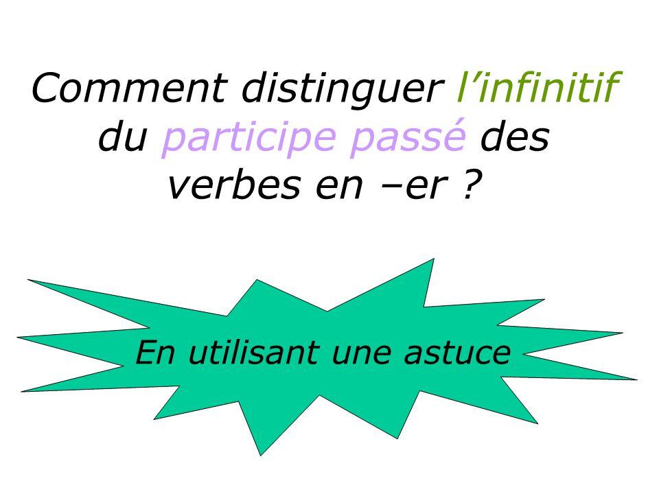 Comment distinguer linfinitif du participe passé des verbes en –er ? En utilisant une astuce