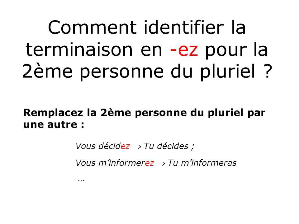Comment identifier la terminaison en -ez pour la 2ème personne du pluriel ? Remplacez la 2ème personne du pluriel par une autre : Vous décidez Tu déci