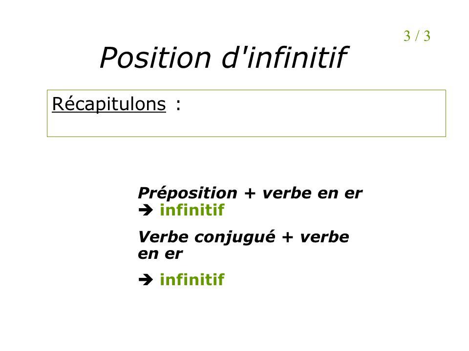 Position d'infinitif Récapitulons : 3 / 3 Préposition + verbe en er infinitif Verbe conjugué + verbe en er infinitif