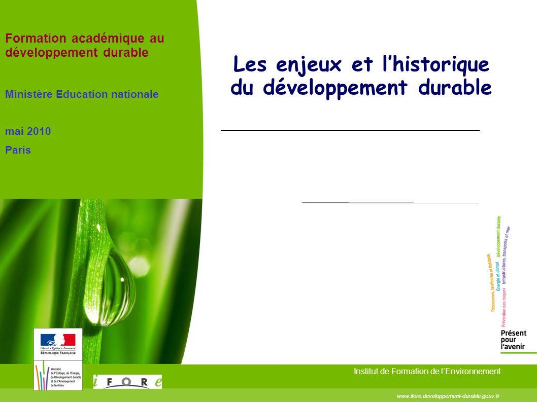 Les enjeux et lhistorique du développement durable Institut de Formation de lEnvironnement www.ifore.developpement-durable.gouv.fr Formation académiqu